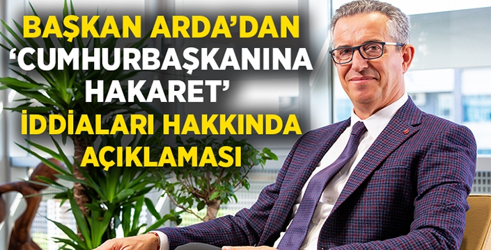 Başkan Halil Arda'dan 'Cumhurbaşkanına hakaret' açıklaması!